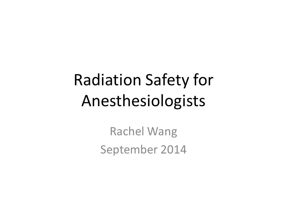 Radiation Safety for Anesthesiologists Rachel Wang September 2014