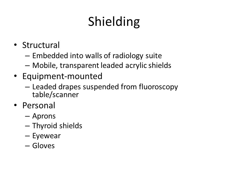 Shielding Structural – Embedded into walls of radiology suite – Mobile, transparent leaded acrylic shields Equipment-mounted – Leaded drapes suspended from fluoroscopy table/scanner Personal – Aprons – Thyroid shields – Eyewear – Gloves