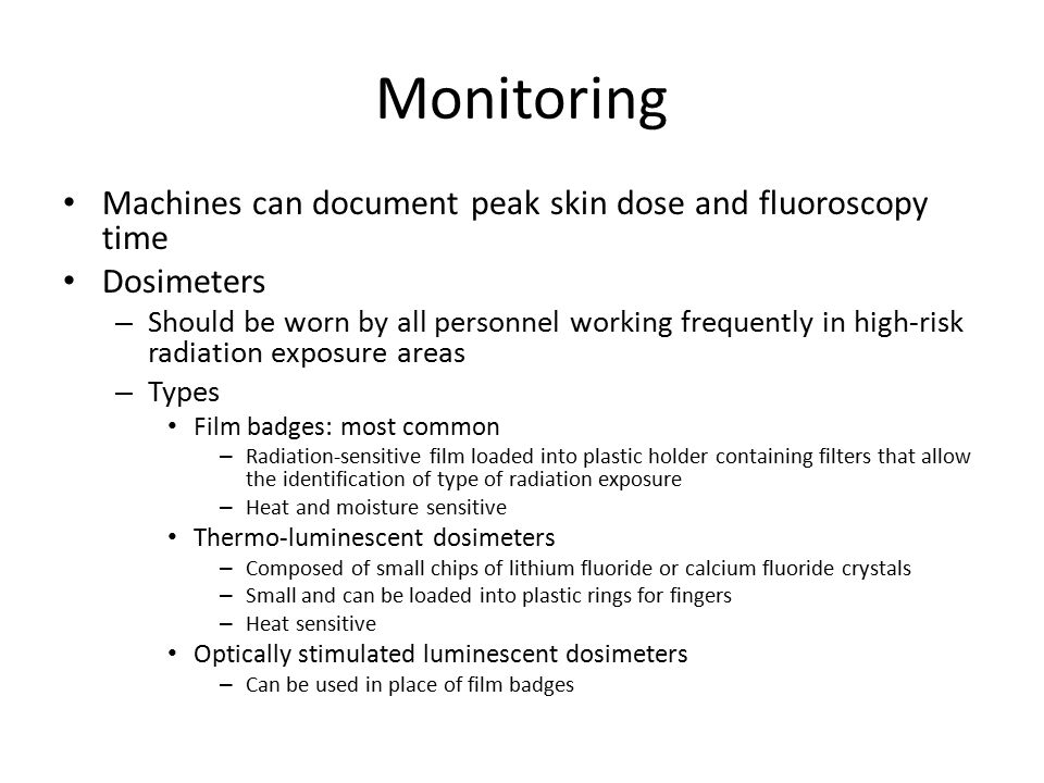 Monitoring Machines can document peak skin dose and fluoroscopy time Dosimeters – Should be worn by all personnel working frequently in high-risk radiation exposure areas – Types Film badges: most common – Radiation-sensitive film loaded into plastic holder containing filters that allow the identification of type of radiation exposure – Heat and moisture sensitive Thermo-luminescent dosimeters – Composed of small chips of lithium fluoride or calcium fluoride crystals – Small and can be loaded into plastic rings for fingers – Heat sensitive Optically stimulated luminescent dosimeters – Can be used in place of film badges