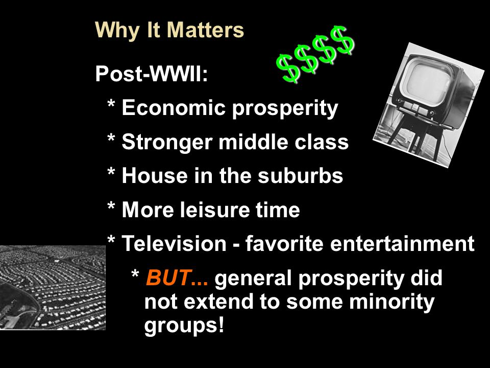 Intro 7 Why It Matters Post-WWII: * Economic prosperity * Stronger middle class * House in the suburbs * More leisure time * Television - favorite entertainment * BUT...