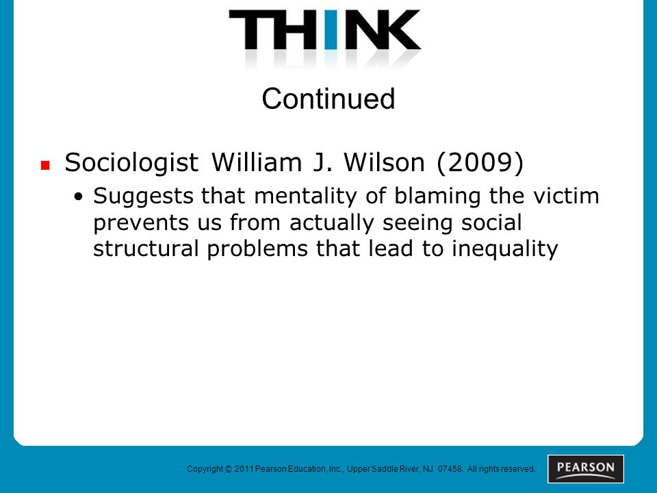 Copyright © 2011 Pearson Education, Inc., Upper Saddle River, NJ 07458. All rights reserved. Continued Sociologist William J. Wilson (2009) Suggests t