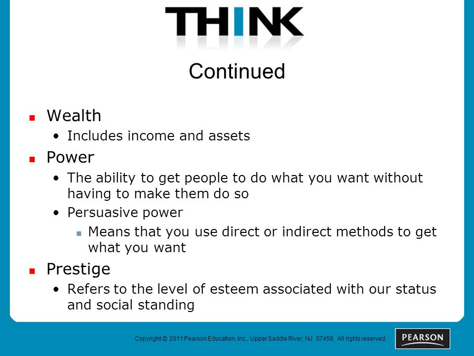 Continued Wealth Includes income and assets Power The ability to get people to do what you want without having to make them do so Persuasive power Means that you use direct or indirect methods to get what you want Prestige Refers to the level of esteem associated with our status and social standing