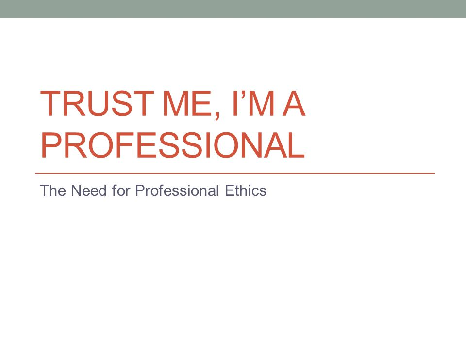 TRUST ME, I'M A PROFESSIONAL The Need for Professional Ethics