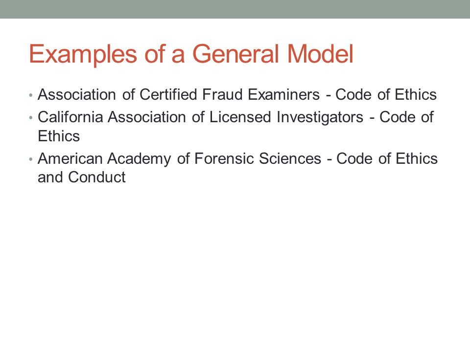Examples of a General Model Association of Certified Fraud Examiners - Code of Ethics California Association of Licensed Investigators - Code of Ethics American Academy of Forensic Sciences - Code of Ethics and Conduct