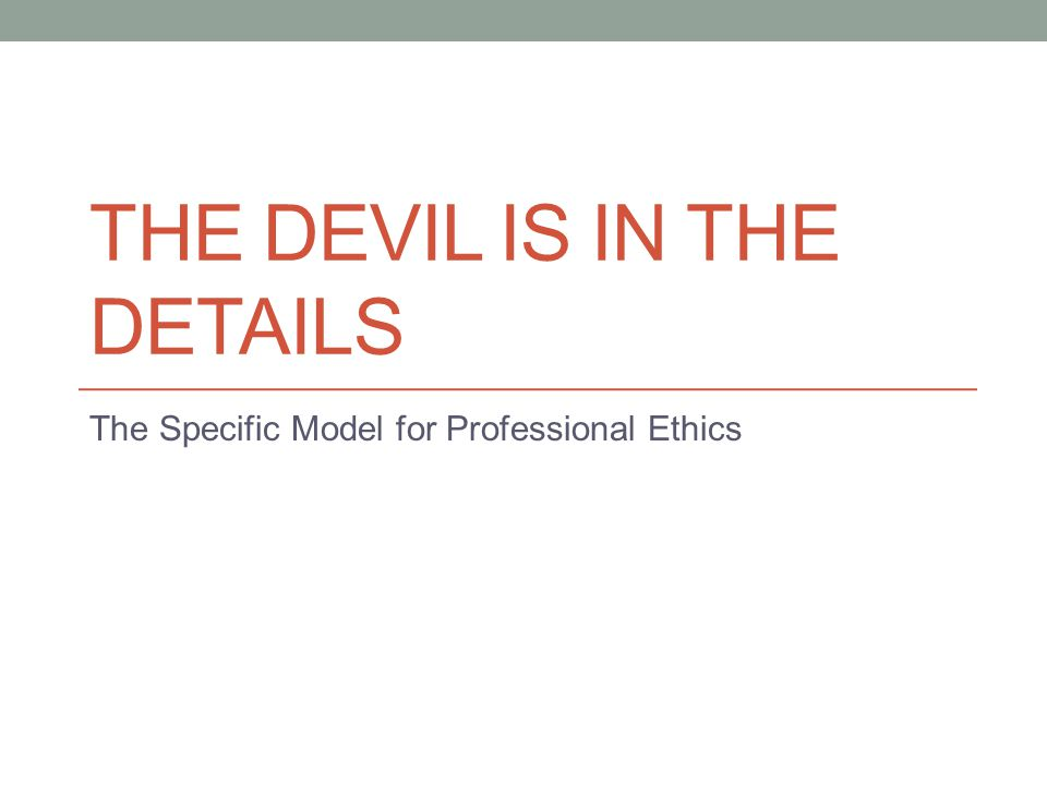 THE DEVIL IS IN THE DETAILS The Specific Model for Professional Ethics