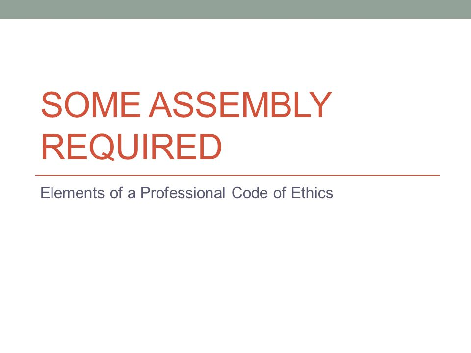 SOME ASSEMBLY REQUIRED Elements of a Professional Code of Ethics