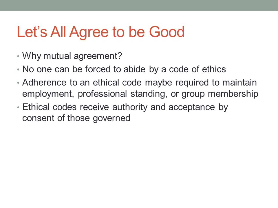 Let's All Agree to be Good Why mutual agreement? No one can be forced to abide by a code of ethics Adherence to an ethical code maybe required to main