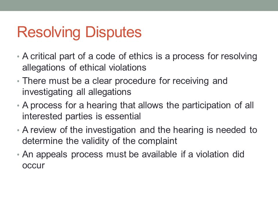 Resolving Disputes A critical part of a code of ethics is a process for resolving allegations of ethical violations There must be a clear procedure for receiving and investigating all allegations A process for a hearing that allows the participation of all interested parties is essential A review of the investigation and the hearing is needed to determine the validity of the complaint An appeals process must be available if a violation did occur
