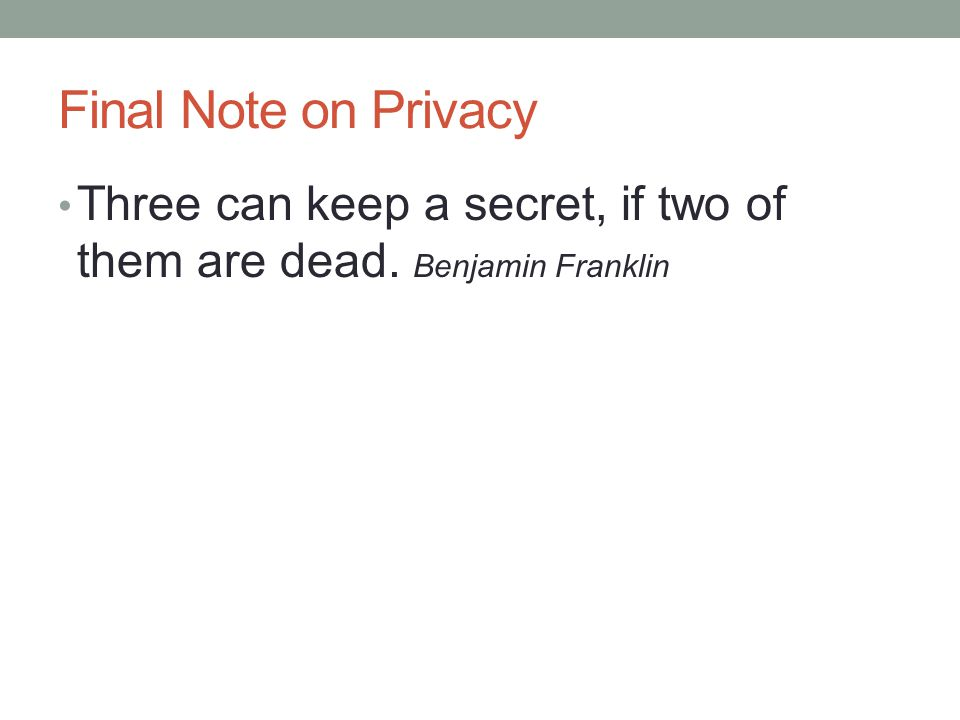 Final Note on Privacy Three can keep a secret, if two of them are dead. Benjamin Franklin