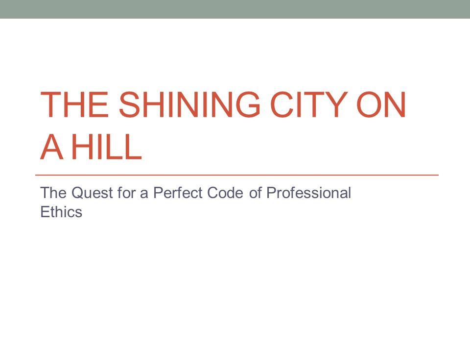 THE SHINING CITY ON A HILL The Quest for a Perfect Code of Professional Ethics