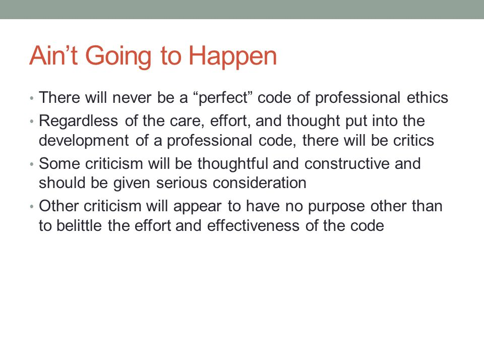 """Ain't Going to Happen There will never be a """"perfect"""" code of professional ethics Regardless of the care, effort, and thought put into the development"""
