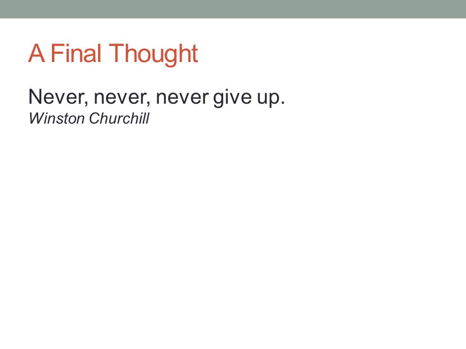 A Final Thought Never, never, never give up. Winston Churchill