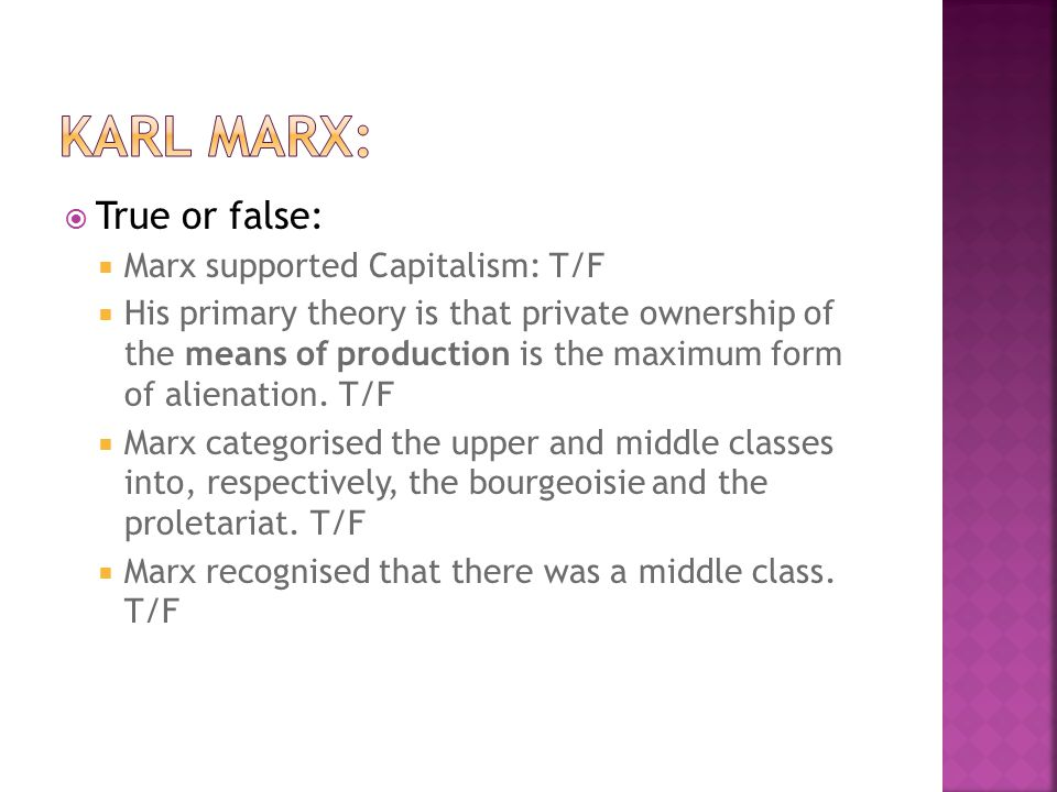  True or false:  Marx supported Capitalism: T/F  His primary theory is that private ownership of the means of production is the maximum form of alienation.