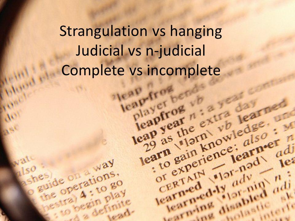 Strangulation vs hanging Judicial vs n-judicial Complete vs incomplete