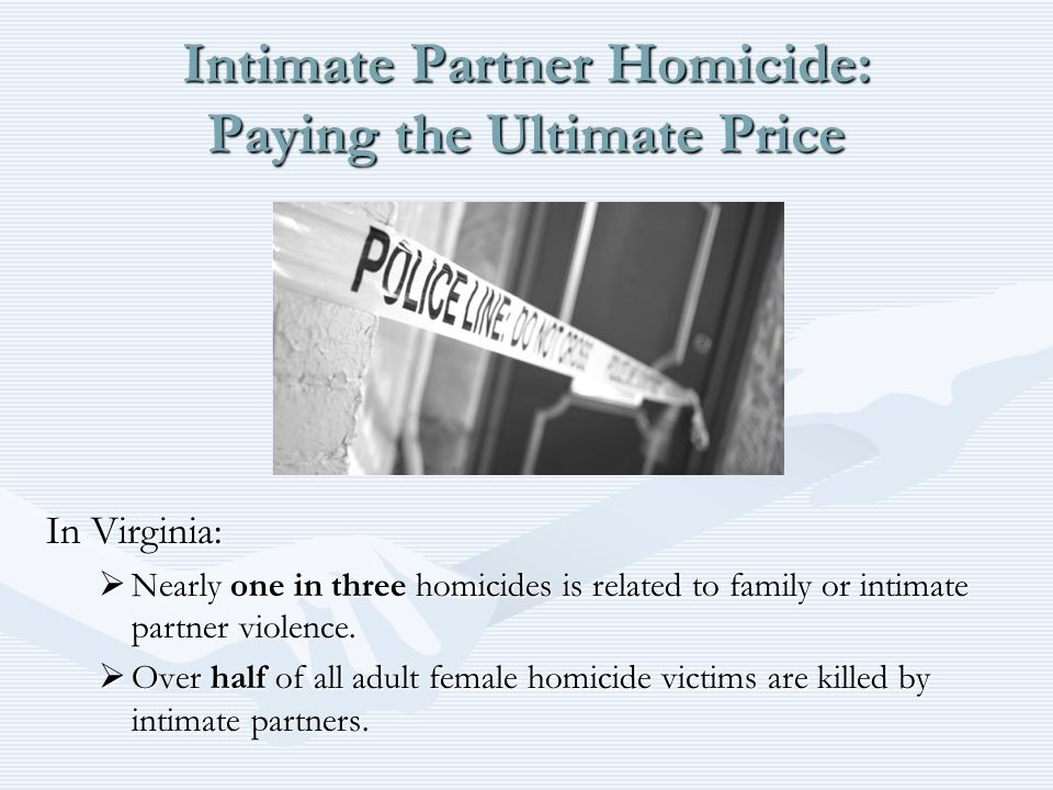 Intimate Partner Homicide: Paying the Ultimate Price In Virginia:  Nearly one in three homicides is related to family or intimate partner violence.