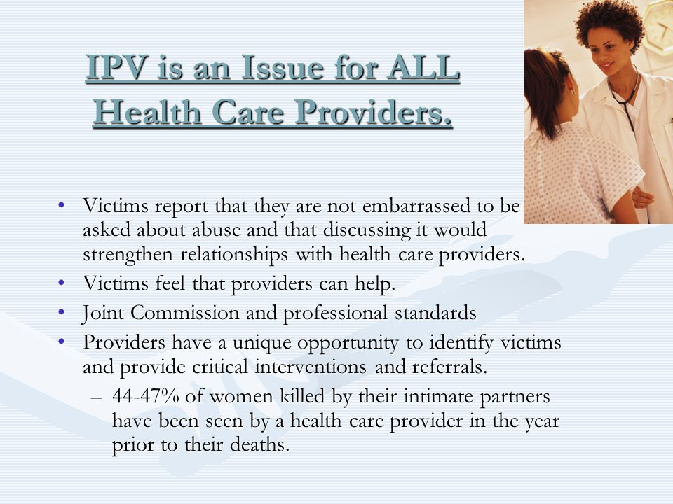 IPV is an Issue for ALL Health Care Providers. Victims report that they are not embarrassed to be asked about abuse and that discussing it would stren