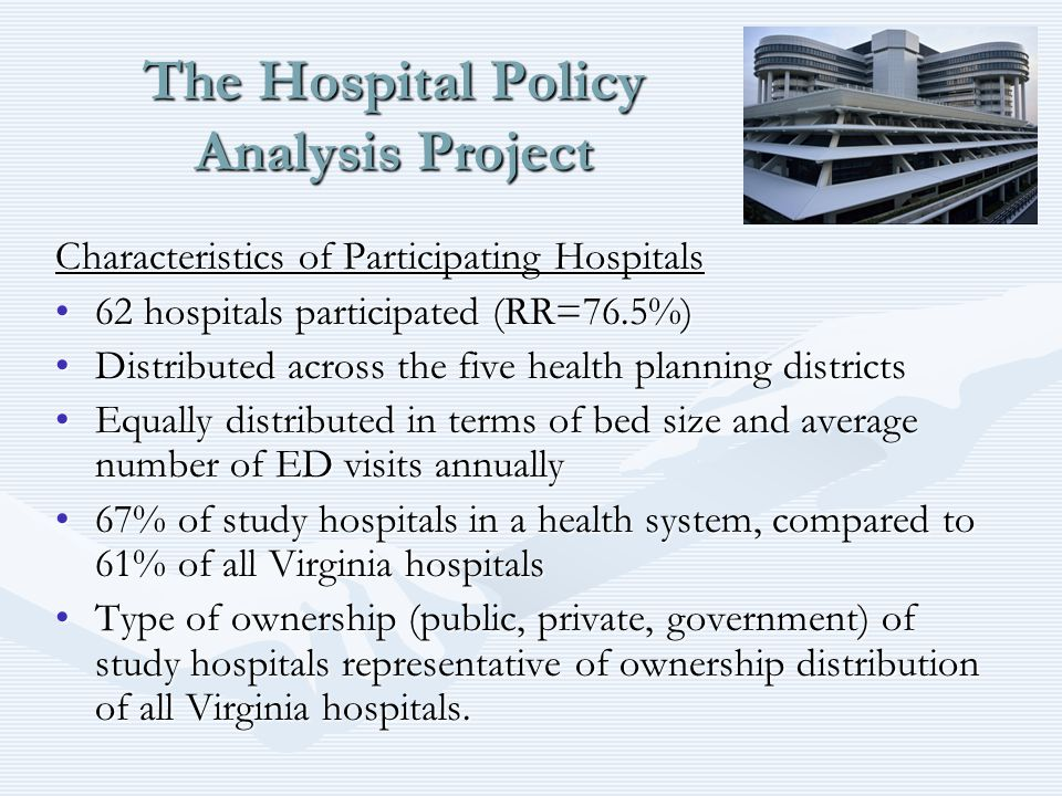 The Hospital Policy Analysis Project Characteristics of Participating Hospitals 62 hospitals participated (RR=76.5%)62 hospitals participated (RR=76.5%) Distributed across the five health planning districtsDistributed across the five health planning districts Equally distributed in terms of bed size and average number of ED visits annuallyEqually distributed in terms of bed size and average number of ED visits annually 67% of study hospitals in a health system, compared to 61% of all Virginia hospitals67% of study hospitals in a health system, compared to 61% of all Virginia hospitals Type of ownership (public, private, government) of study hospitals representative of ownership distribution of all Virginia hospitals.Type of ownership (public, private, government) of study hospitals representative of ownership distribution of all Virginia hospitals.