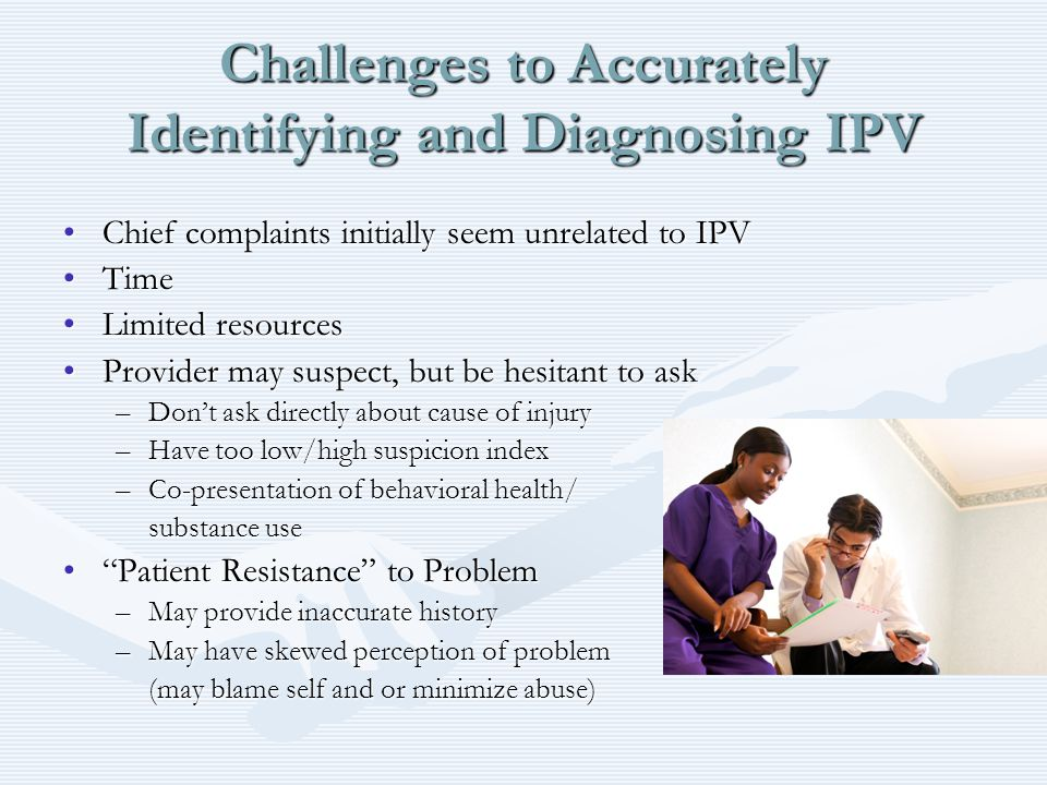 Challenges to Accurately Identifying and Diagnosing IPV Chief complaints initially seem unrelated to IPVChief complaints initially seem unrelated to IPV TimeTime Limited resourcesLimited resources Provider may suspect, but be hesitant to askProvider may suspect, but be hesitant to ask –Don't ask directly about cause of injury –Have too low/high suspicion index –Co-presentation of behavioral health/ substance use Patient Resistance to Problem Patient Resistance to Problem –May provide inaccurate history –May have skewed perception of problem (may blame self and or minimize abuse)
