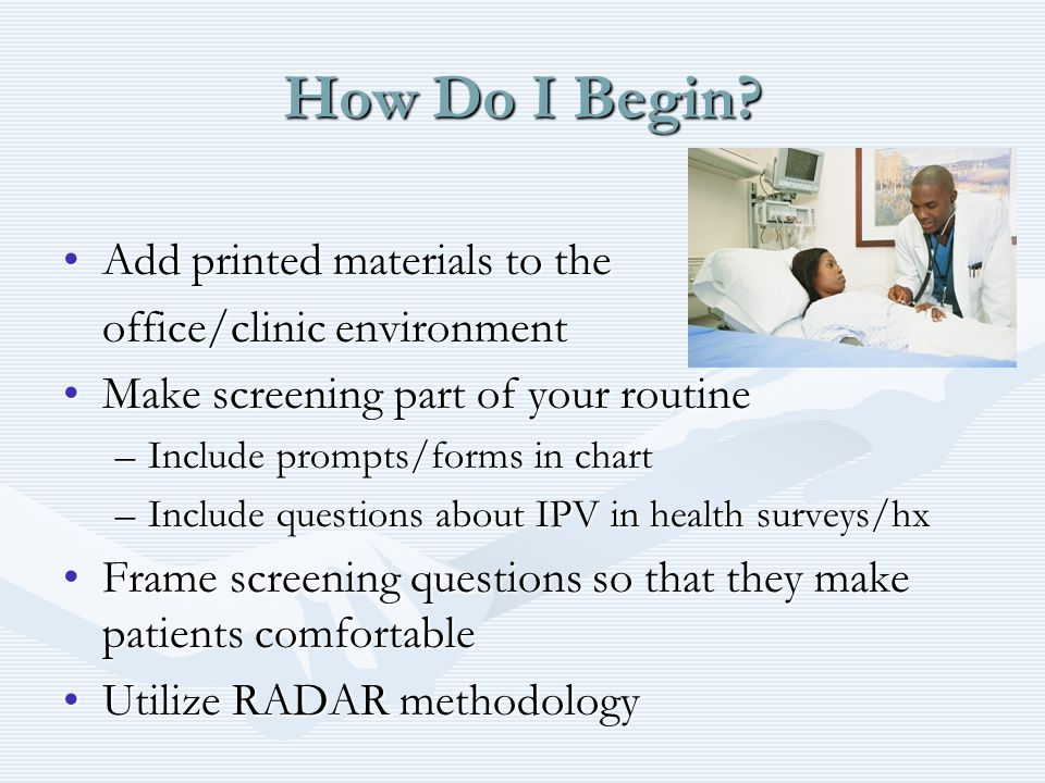 How Do I Begin? Add printed materials to theAdd printed materials to the office/clinic environment Make screening part of your routineMake screening p