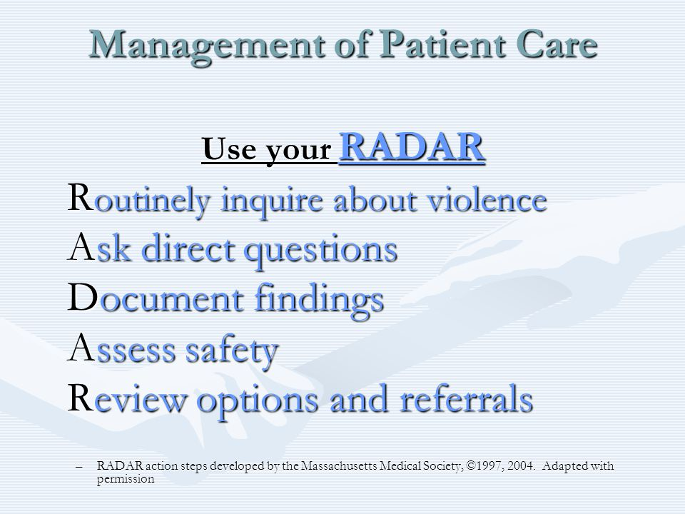 Management of Patient Care Use your RADAR R outinely inquire about violence Ask direct questions Document findings Assess safety Review options and re