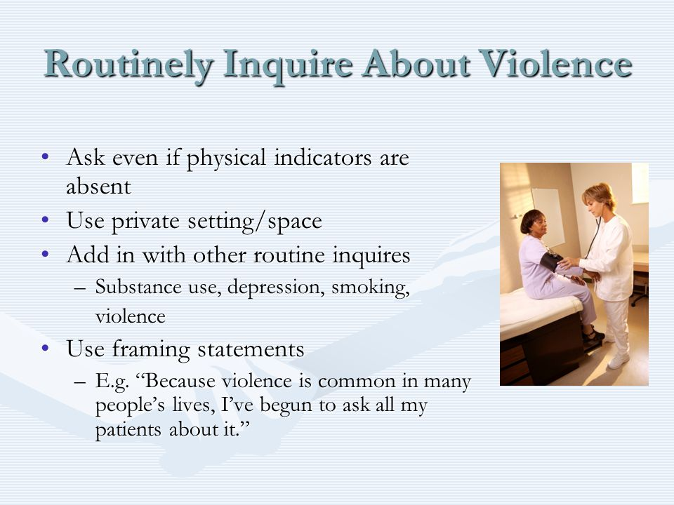 Routinely Inquire About Violence Ask even if physical indicators are absentAsk even if physical indicators are absent Use private setting/spaceUse pri