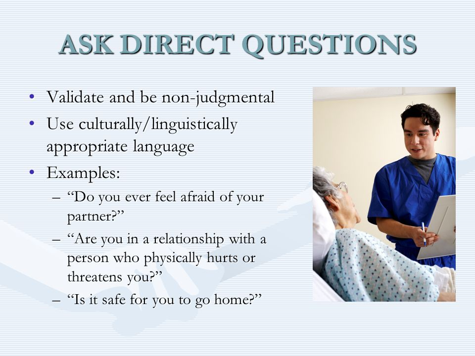 ASK DIRECT QUESTIONS Validate and be non-judgmentalValidate and be non-judgmental Use culturally/linguistically appropriate languageUse culturally/linguistically appropriate language Examples:Examples: – Do you ever feel afraid of your partner – Are you in a relationship with a person who physically hurts or threatens you – Is it safe for you to go home