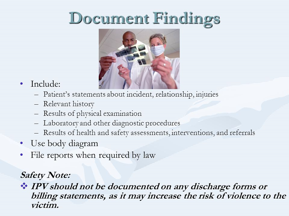 Document Findings Include:Include: –Patient's statements about incident, relationship, injuries –Relevant history –Results of physical examination –La