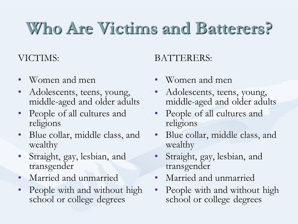 Who Are Victims and Batterers? VICTIMS: Women and menWomen and men Adolescents, teens, young, middle-aged and older adultsAdolescents, teens, young, m
