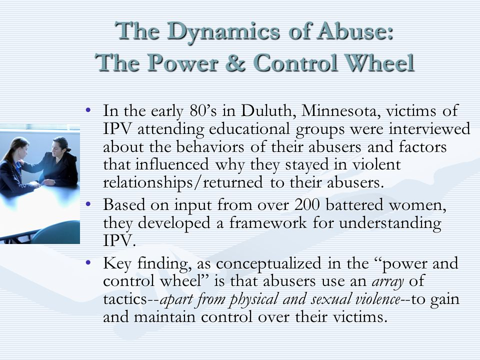 The Dynamics of Abuse: The Power & Control Wheel In the early 80's in Duluth, Minnesota, victims of IPV attending educational groups were interviewed
