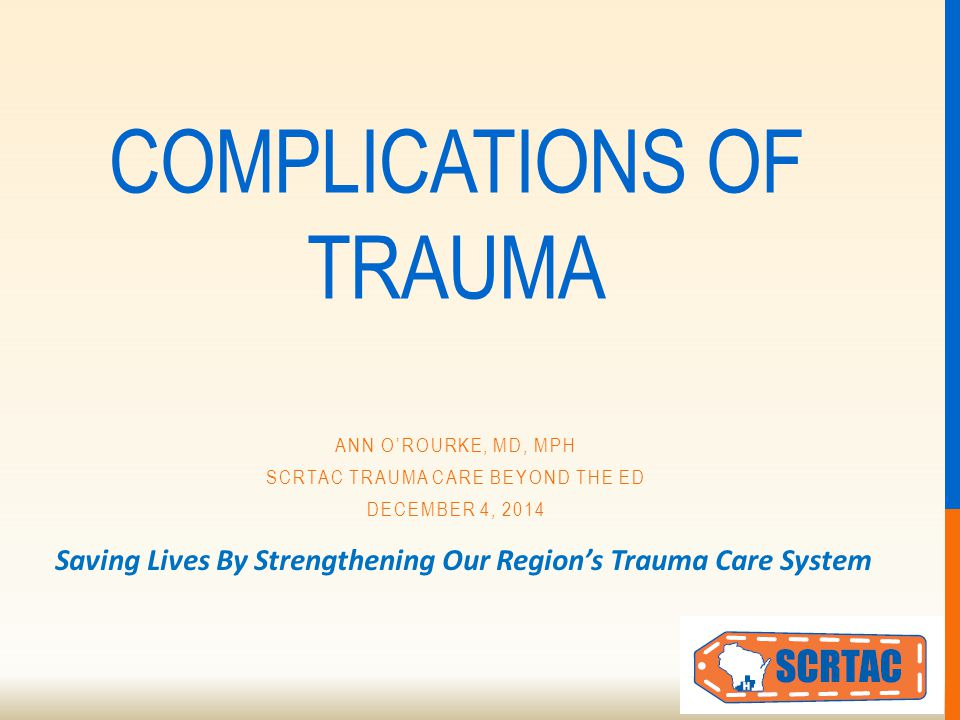 Saving Lives By Strengthening Our Region's Trauma Care System COMPLICATIONS OF TRAUMA ANN O'ROURKE, MD, MPH SCRTAC TRAUMA CARE BEYOND THE ED DECEMBER 4, 2014