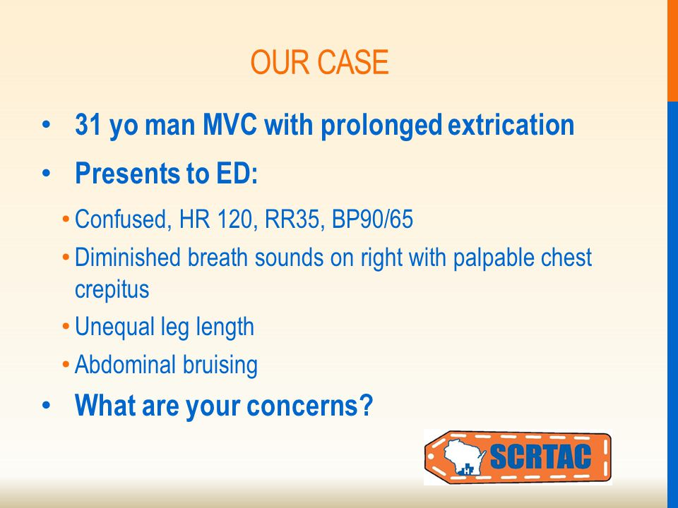 OUR CASE 31 yo man MVC with prolonged extrication Presents to ED: Confused, HR 120, RR35, BP90/65 Diminished breath sounds on right with palpable chest crepitus Unequal leg length Abdominal bruising What are your concerns