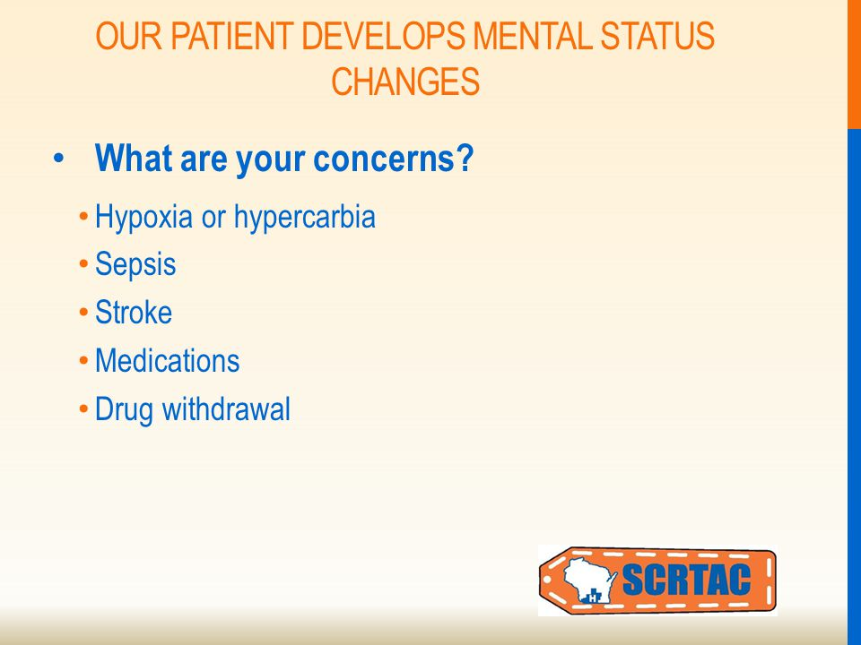 OUR PATIENT DEVELOPS MENTAL STATUS CHANGES What are your concerns.