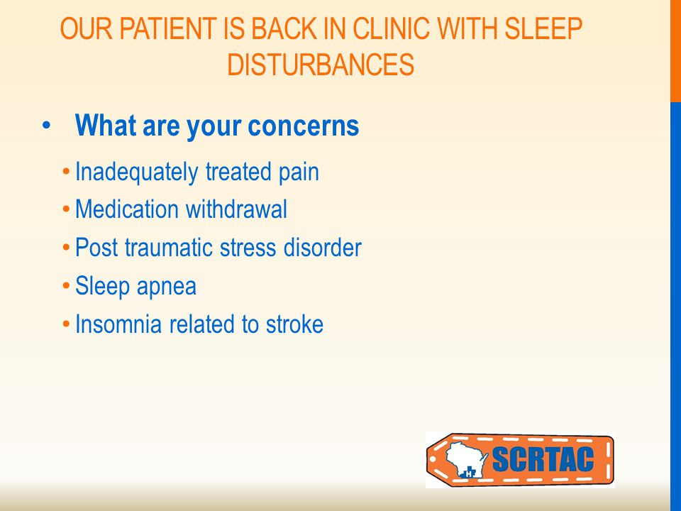 OUR PATIENT IS BACK IN CLINIC WITH SLEEP DISTURBANCES What are your concerns Inadequately treated pain Medication withdrawal Post traumatic stress disorder Sleep apnea Insomnia related to stroke