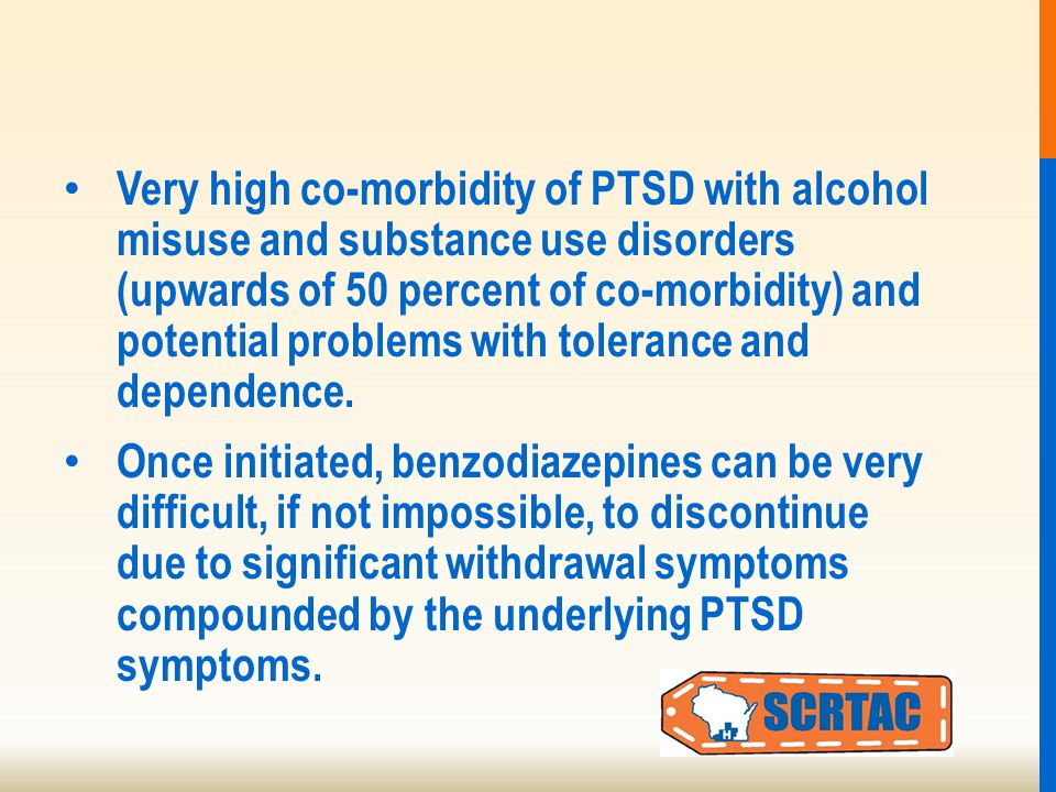 Very high co-morbidity of PTSD with alcohol misuse and substance use disorders (upwards of 50 percent of co-morbidity) and potential problems with tolerance and dependence.