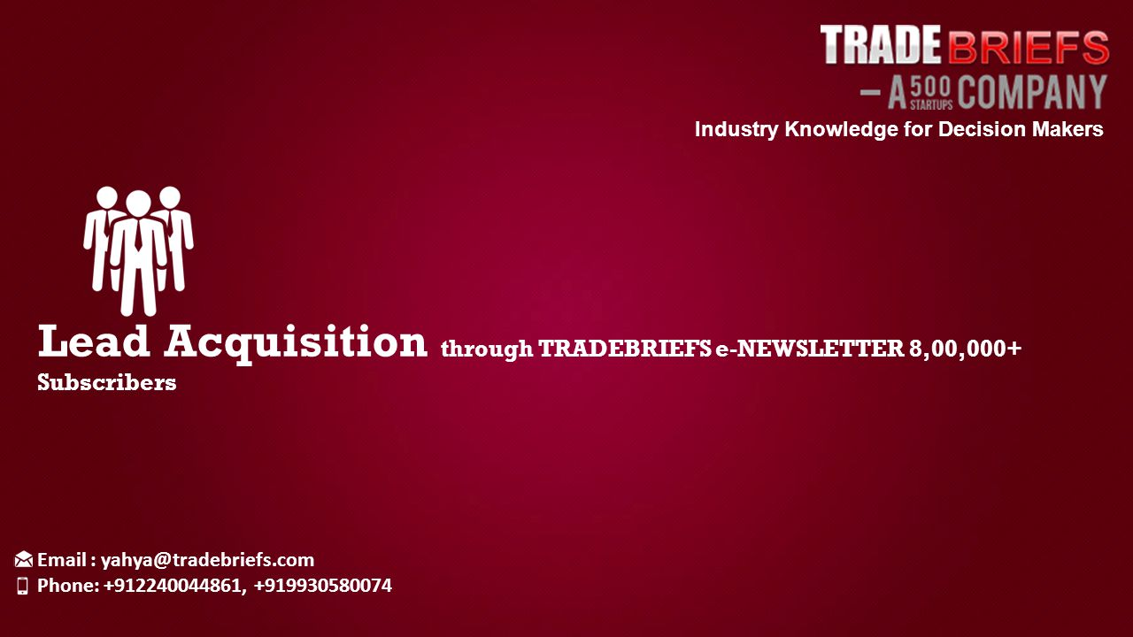 Industry Knowledge for Decision Makers Lead Acquisition through TRADEBRIEFS e-NEWSLETTER 8,00,000+ Subscribers Email : yahya@tradebriefs.com Phone: +912240044861, +919930580074