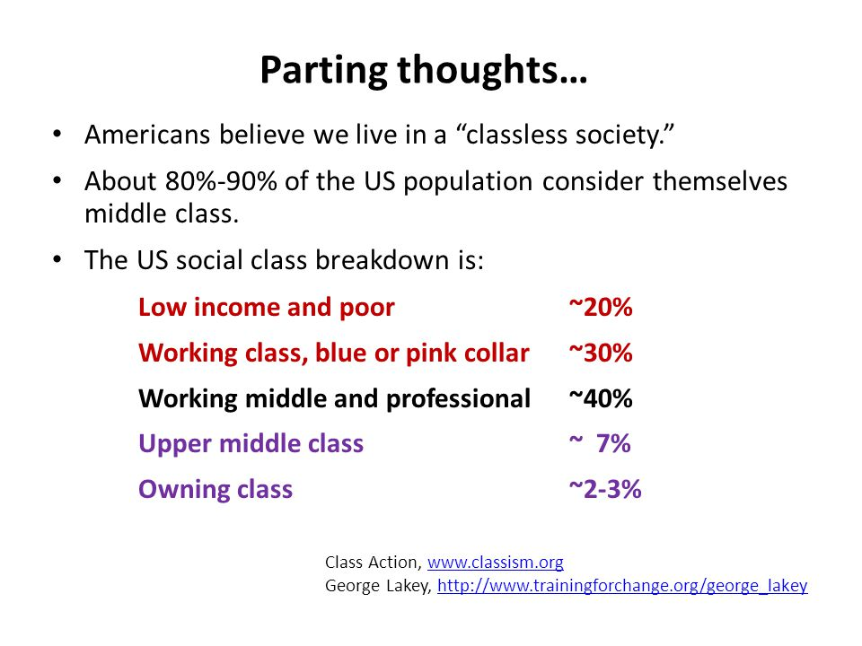 Parting thoughts… Americans believe we live in a classless society. About 80%-90% of the US population consider themselves middle class.