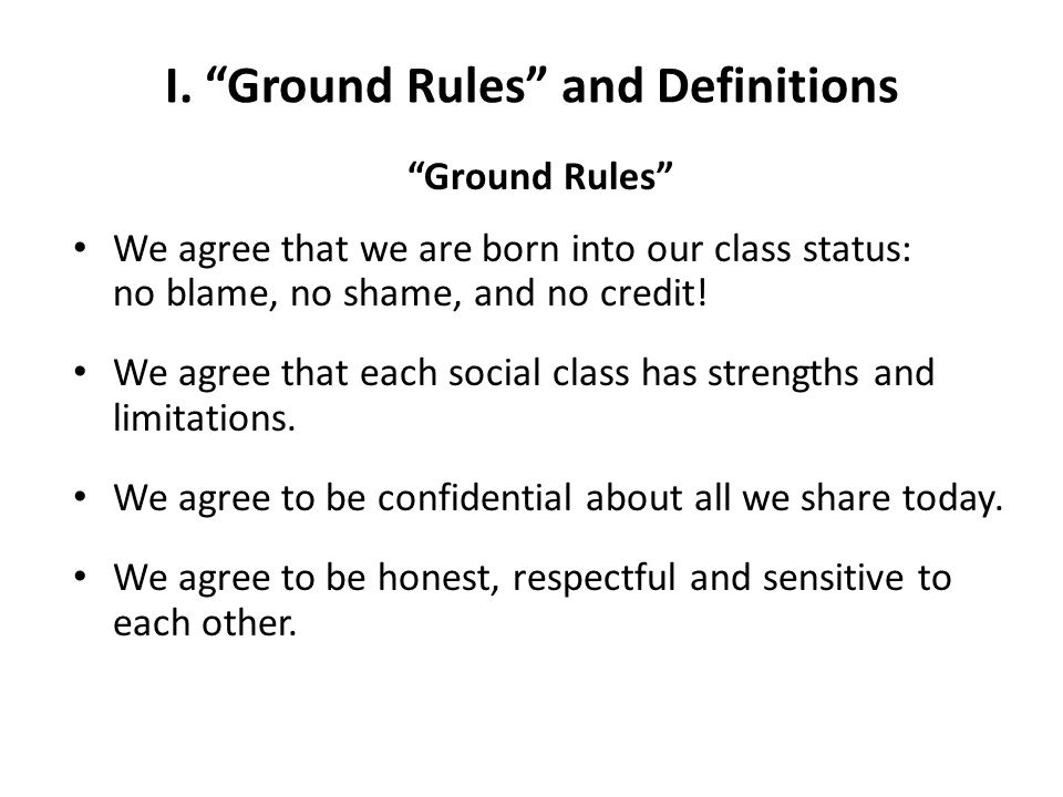 """I. """"Ground Rules"""" and Definitions """"Ground Rules"""" We agree that we are born into our class status: no blame, no shame, and no credit! We agree that eac"""