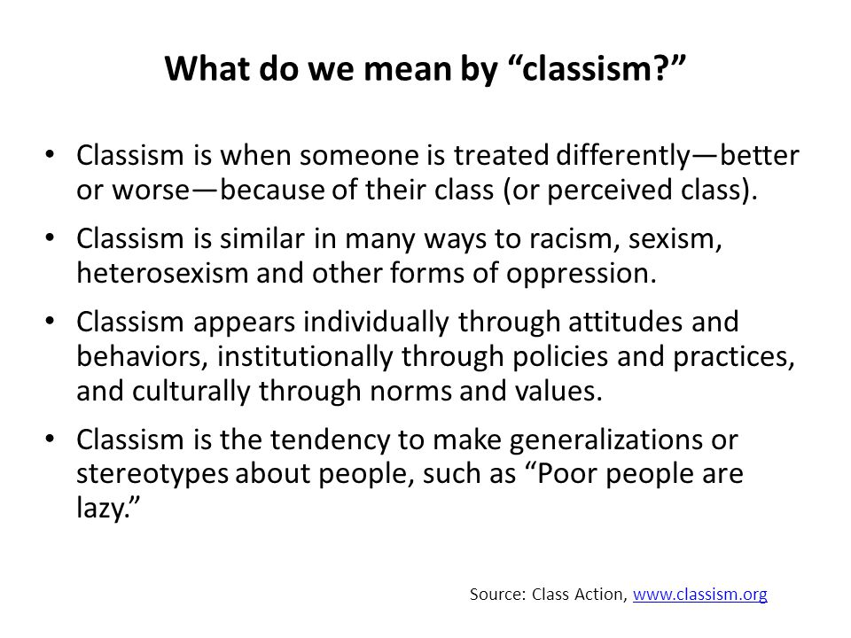 What do we mean by classism Classism is when someone is treated differently—better or worse—because of their class (or perceived class).