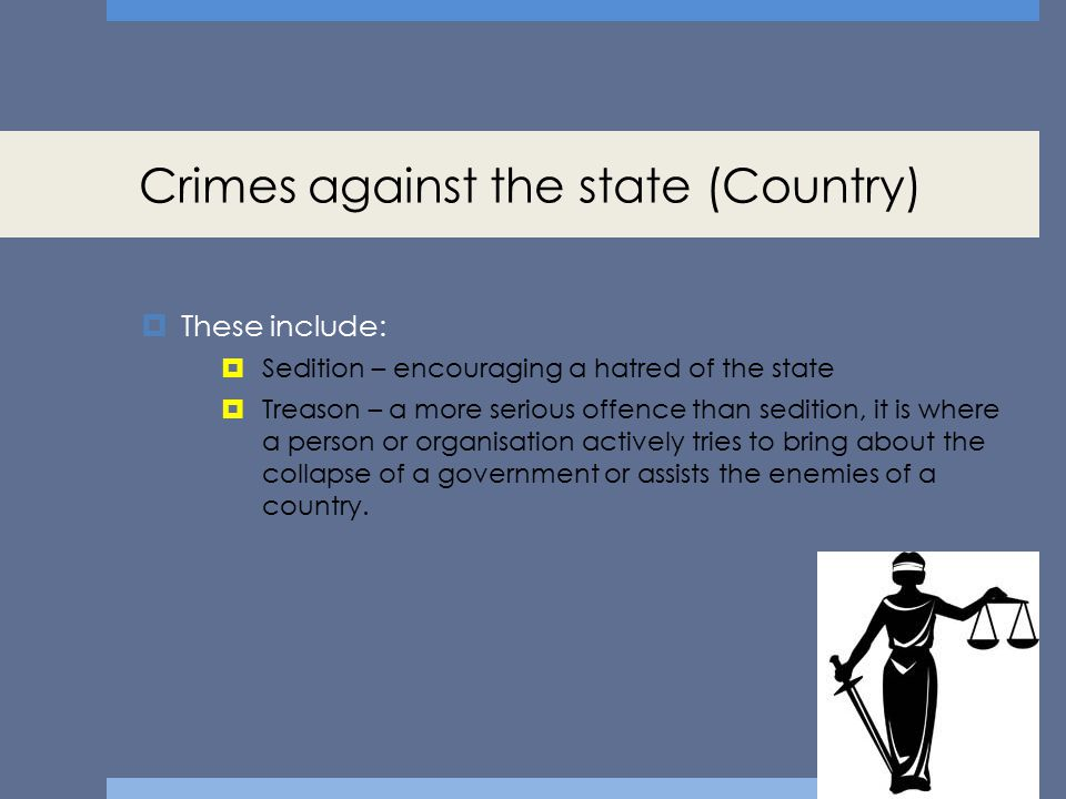 Crimes against the state (Country)  These include:  Sedition – encouraging a hatred of the state  Treason – a more serious offence than sedition, i