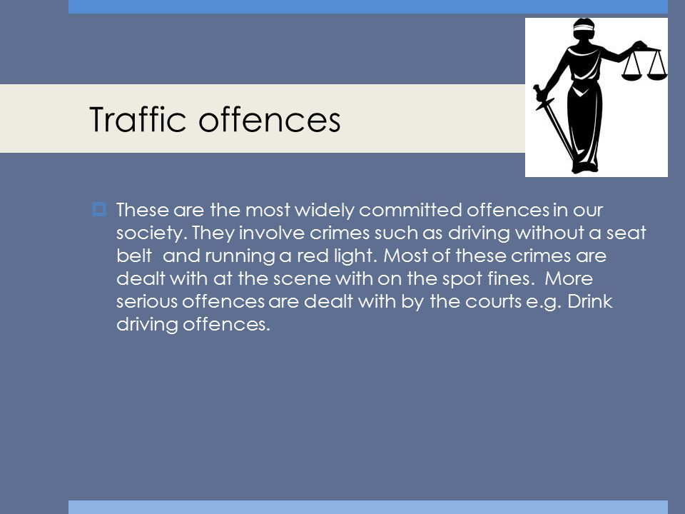 Traffic offences  These are the most widely committed offences in our society. They involve crimes such as driving without a seat belt and running a