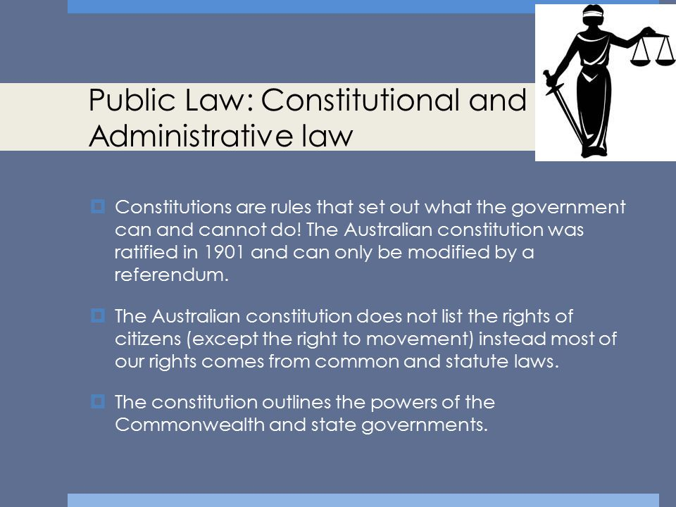 Public Law: Constitutional and Administrative law  Constitutions are rules that set out what the government can and cannot do! The Australian constit
