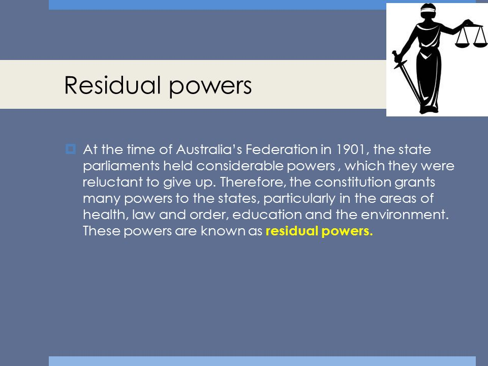 Residual powers  At the time of Australia's Federation in 1901, the state parliaments held considerable powers, which they were reluctant to give up.