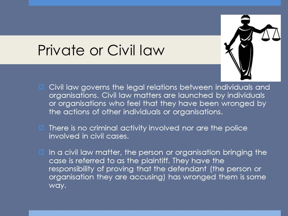 Private or Civil law  Civil law governs the legal relations between individuals and organisations. Civil law matters are launched by individuals or o