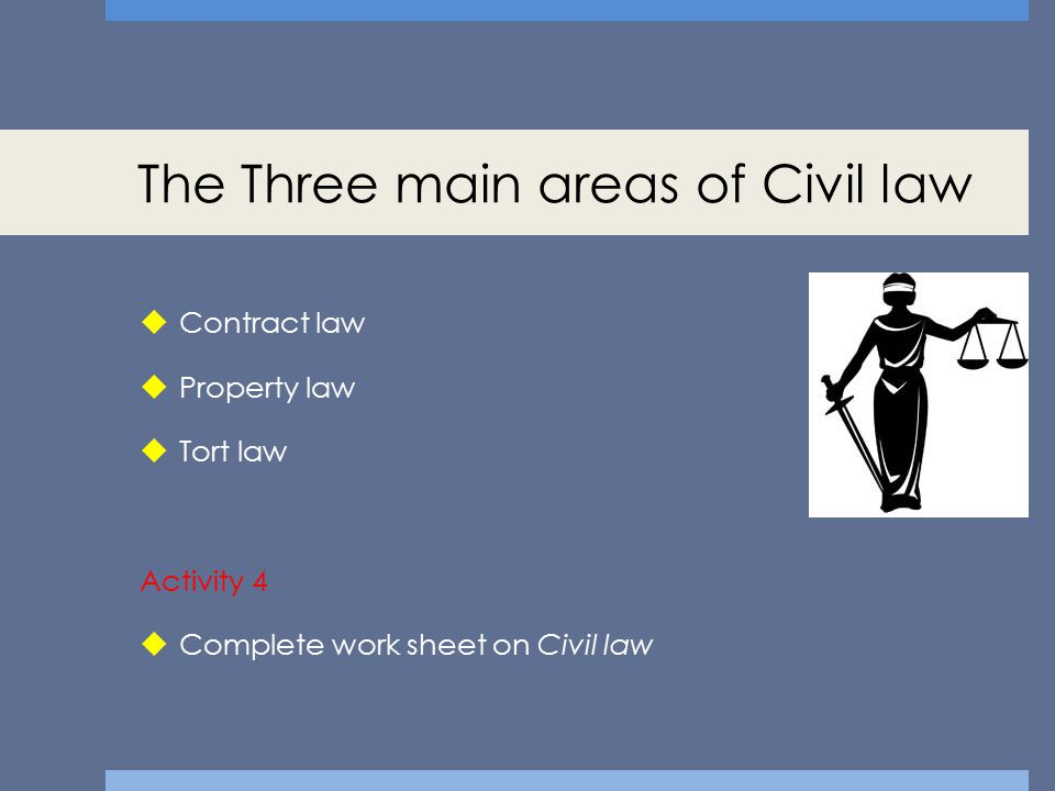 The Three main areas of Civil law  Contract law  Property law  Tort law Activity 4  Complete work sheet on Civil law