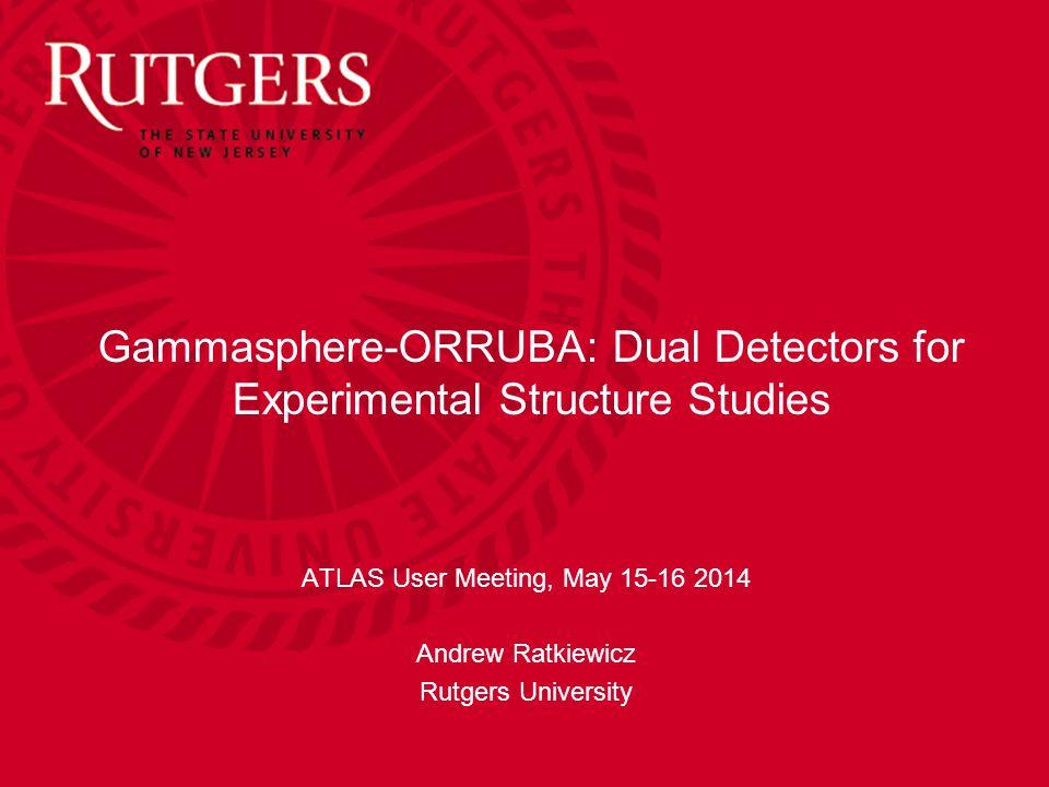 Gammasphere-ORRUBA: Dual Detectors for Experimental Structure Studies ATLAS User Meeting, May 15-16 2014 Andrew Ratkiewicz Rutgers University