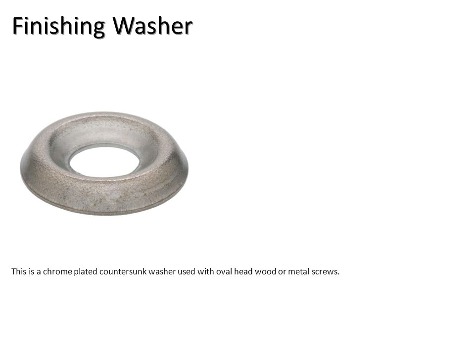 Finishing Washer This is a chrome plated countersunk washer used with oval head wood or metal screws.