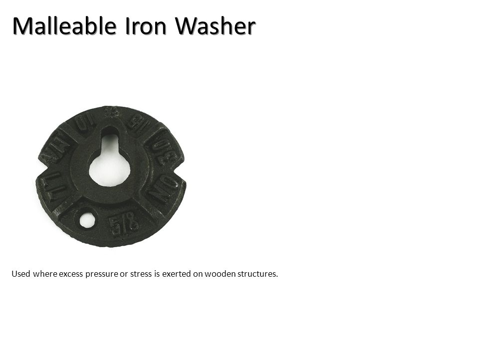 Malleable Iron Washer Used where excess pressure or stress is exerted on wooden structures.