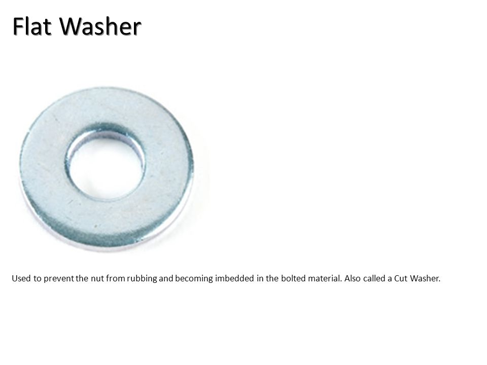 Flat Washer Used to prevent the nut from rubbing and becoming imbedded in the bolted material.