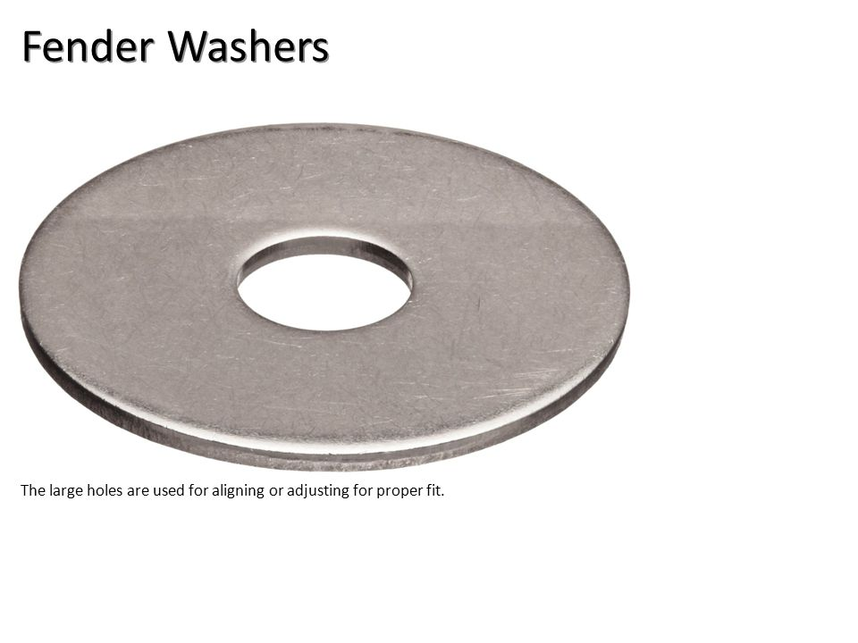 Fender Washers The large holes are used for aligning or adjusting for proper fit.