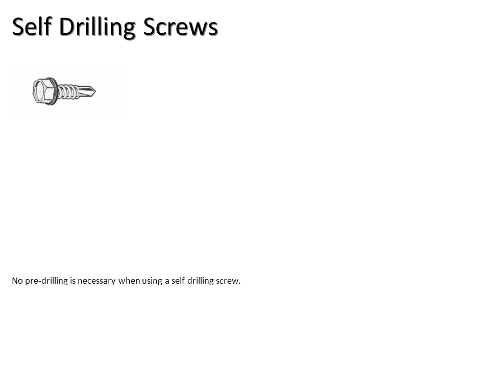 Self Drilling Screws No pre-drilling is necessary when using a self drilling screw.